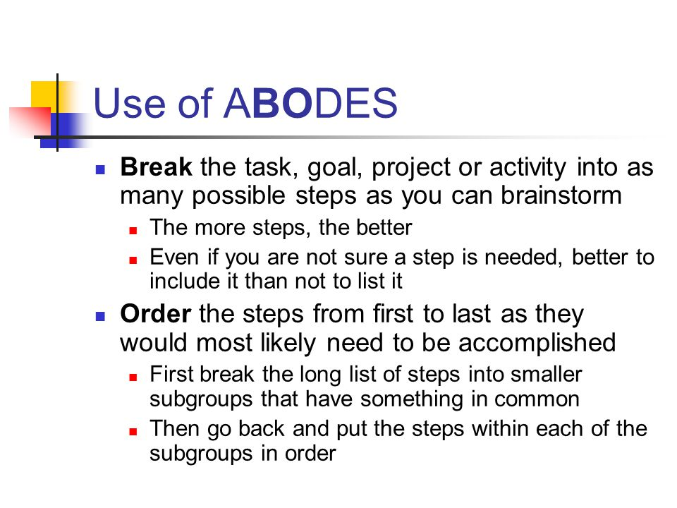 Use of ABODES Break the task, goal, project or activity into as many possible steps as you can brainstorm The more steps, the better Even if you are not sure a step is needed, better to include it than not to list it Order the steps from first to last as they would most likely need to be accomplished First break the long list of steps into smaller subgroups that have something in common Then go back and put the steps within each of the subgroups in order