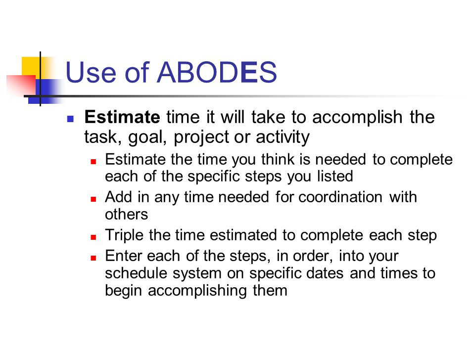 Use of ABODES Estimate time it will take to accomplish the task, goal, project or activity Estimate the time you think is needed to complete each of the specific steps you listed Add in any time needed for coordination with others Triple the time estimated to complete each step Enter each of the steps, in order, into your schedule system on specific dates and times to begin accomplishing them
