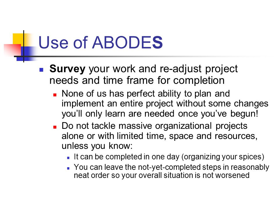 Use of ABODES Survey your work and re-adjust project needs and time frame for completion None of us has perfect ability to plan and implement an entire project without some changes you'll only learn are needed once you've begun.