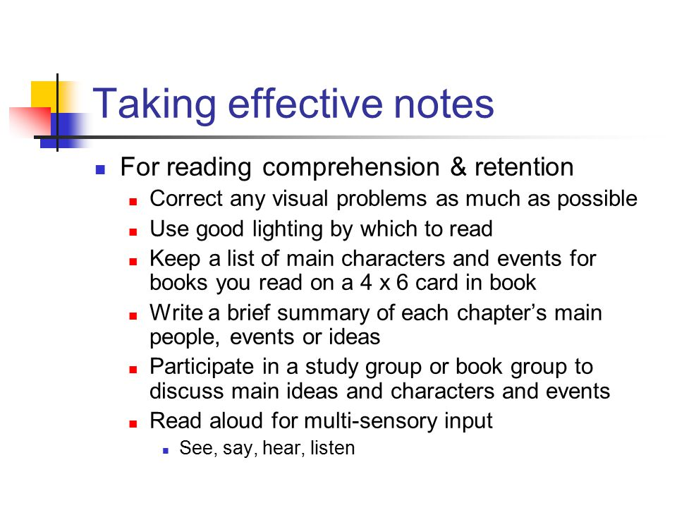 Taking effective notes For reading comprehension & retention Correct any visual problems as much as possible Use good lighting by which to read Keep a list of main characters and events for books you read on a 4 x 6 card in book Write a brief summary of each chapter's main people, events or ideas Participate in a study group or book group to discuss main ideas and characters and events Read aloud for multi-sensory input See, say, hear, listen
