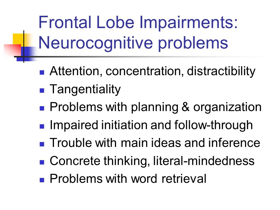Frontal Lobe Impairments: Neurocognitive problems Attention, concentration, distractibility Tangentiality Problems with planning & organization Impaired initiation and follow-through Trouble with main ideas and inference Concrete thinking, literal-mindedness Problems with word retrieval