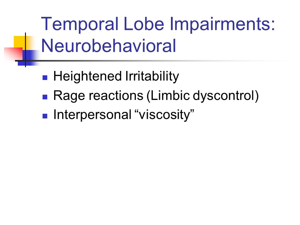 Temporal Lobe Impairments: Neurobehavioral Heightened Irritability Rage reactions (Limbic dyscontrol) Interpersonal viscosity