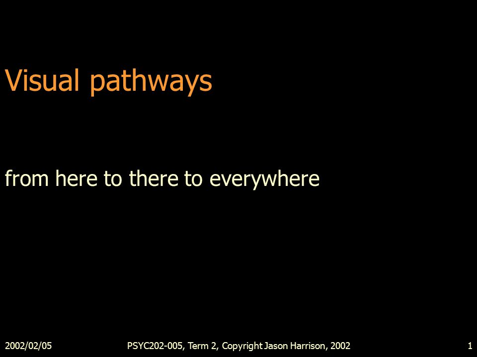 2002/02/05PSYC202-005, Term 2, Copyright Jason Harrison, 20021 Visual pathways from here to there to everywhere