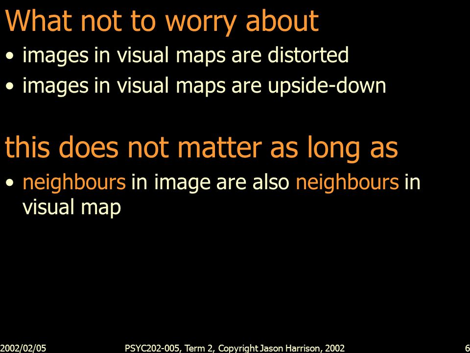 2002/02/05PSYC202-005, Term 2, Copyright Jason Harrison, 20027 What can you do with a distorted upside down map.