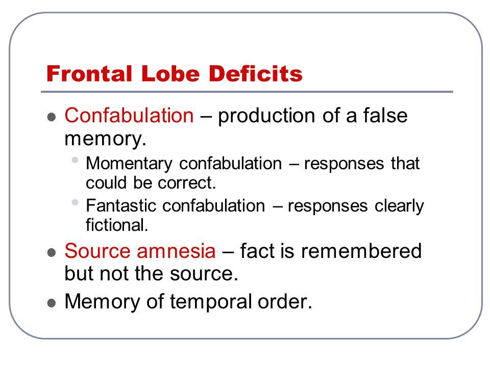 Frontal Lobe Deficits Confabulation – production of a false memory. Momentary confabulation – responses that could be correct. Fantastic confabulation