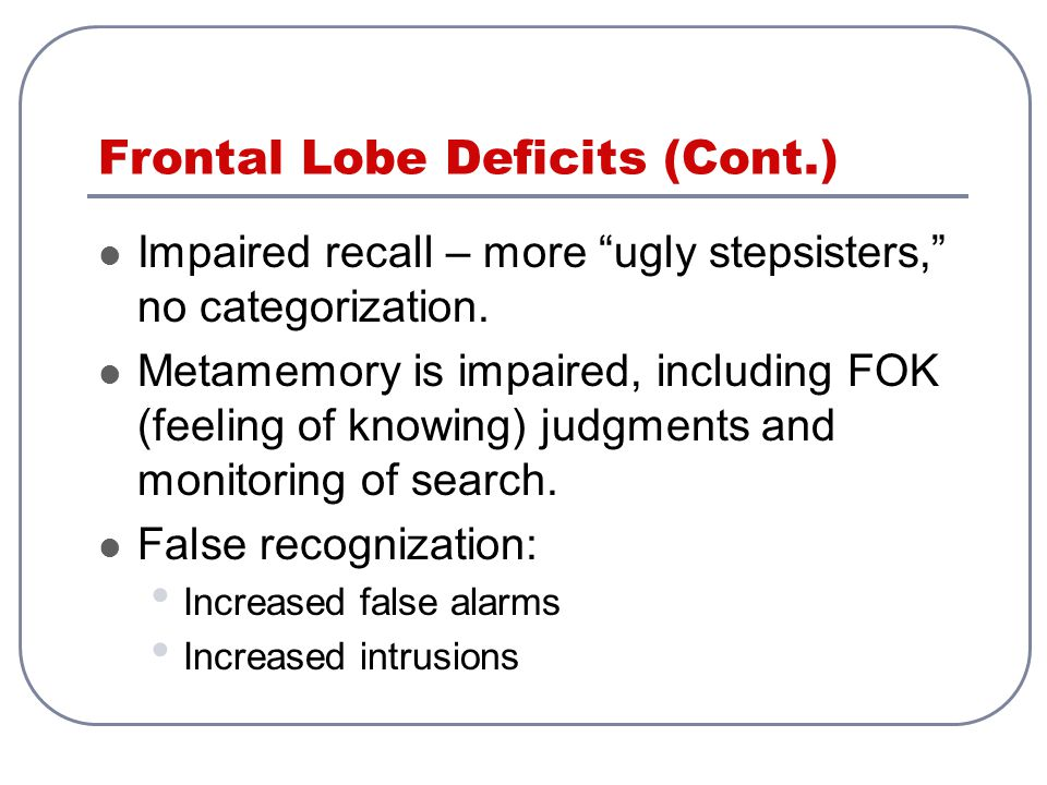 """Frontal Lobe Deficits (Cont.) Impaired recall – more """"ugly stepsisters,"""" no categorization. Metamemory is impaired, including FOK (feeling of knowing)"""