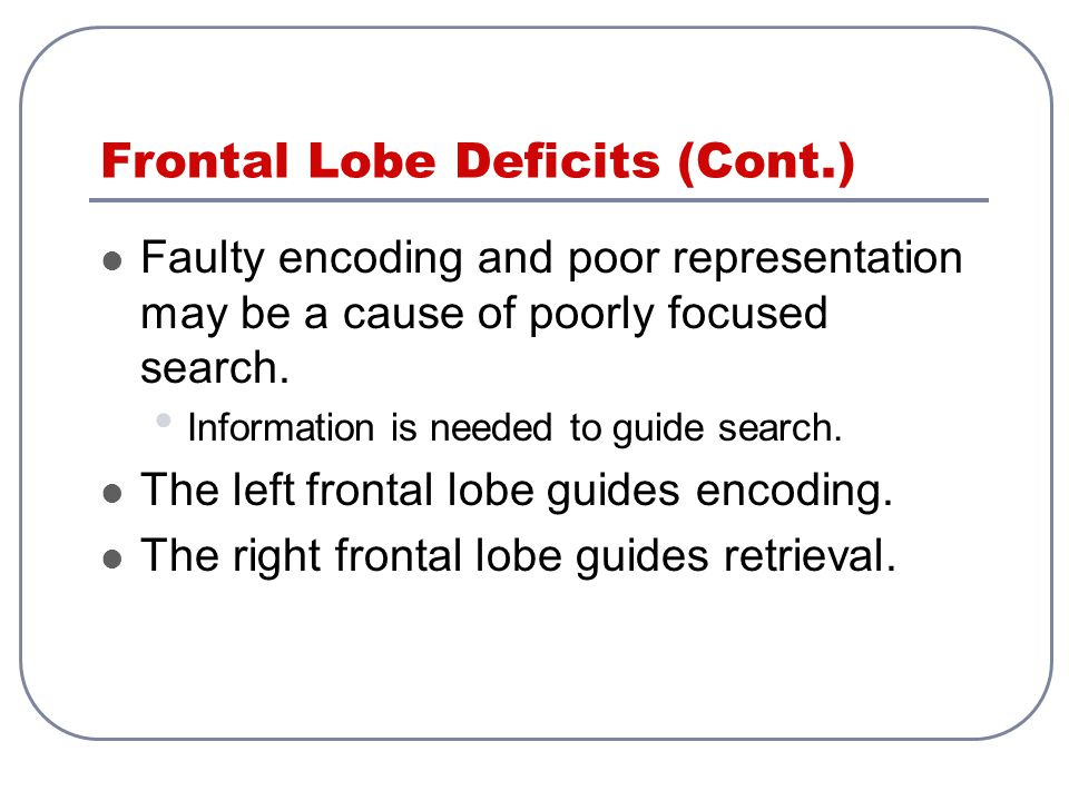 Frontal Lobe Deficits (Cont.) Faulty encoding and poor representation may be a cause of poorly focused search. Information is needed to guide search.