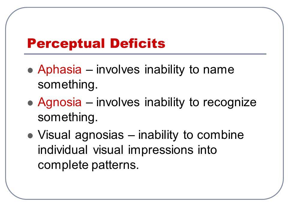 Perceptual Deficits Aphasia – involves inability to name something. Agnosia – involves inability to recognize something. Visual agnosias – inability t