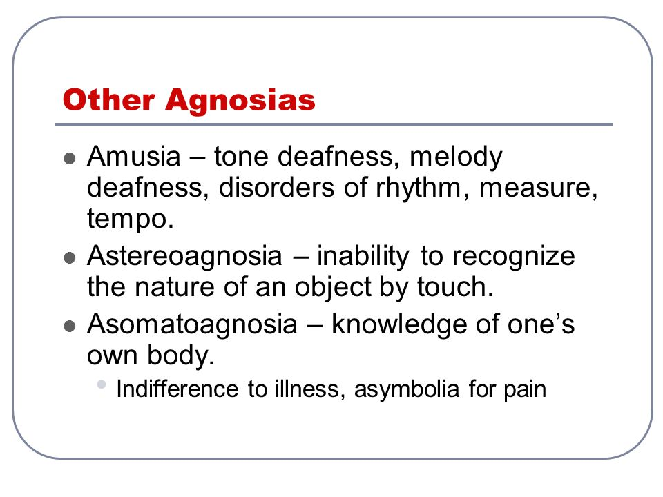 Other Agnosias Amusia – tone deafness, melody deafness, disorders of rhythm, measure, tempo. Astereoagnosia – inability to recognize the nature of an