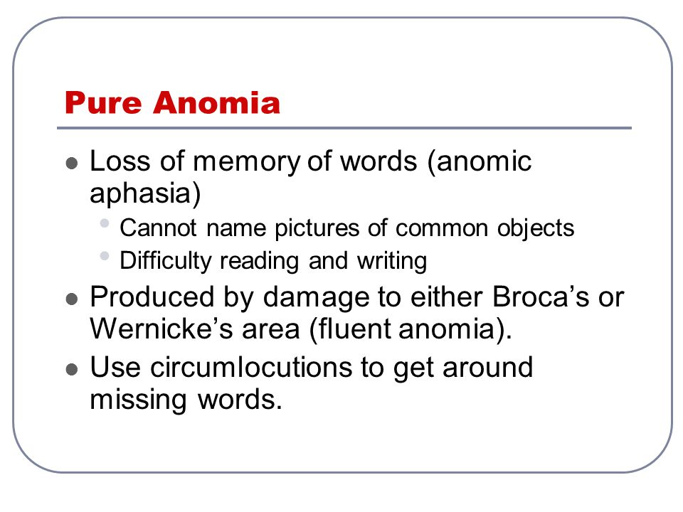 Pure Anomia Loss of memory of words (anomic aphasia) Cannot name pictures of common objects Difficulty reading and writing Produced by damage to eithe