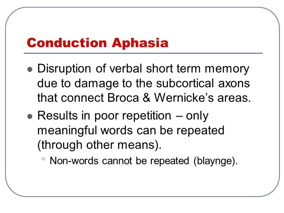Conduction Aphasia Disruption of verbal short term memory due to damage to the subcortical axons that connect Broca & Wernicke's areas. Results in poo