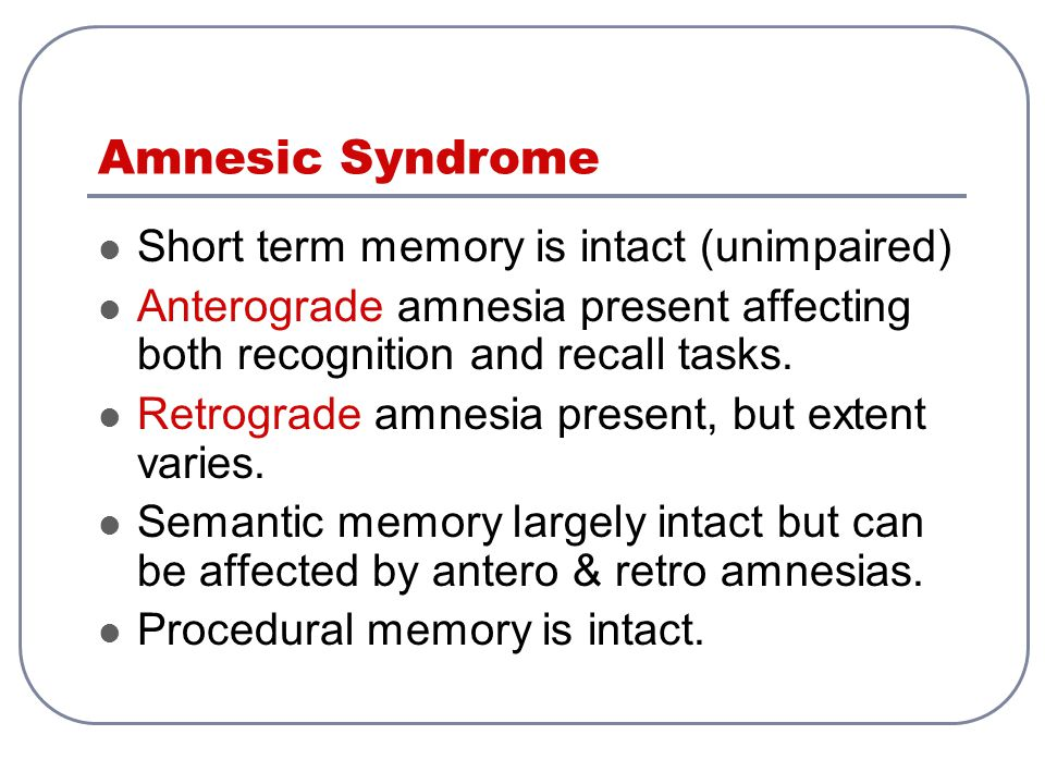 Amnesic Syndrome Short term memory is intact (unimpaired) Anterograde amnesia present affecting both recognition and recall tasks. Retrograde amnesia