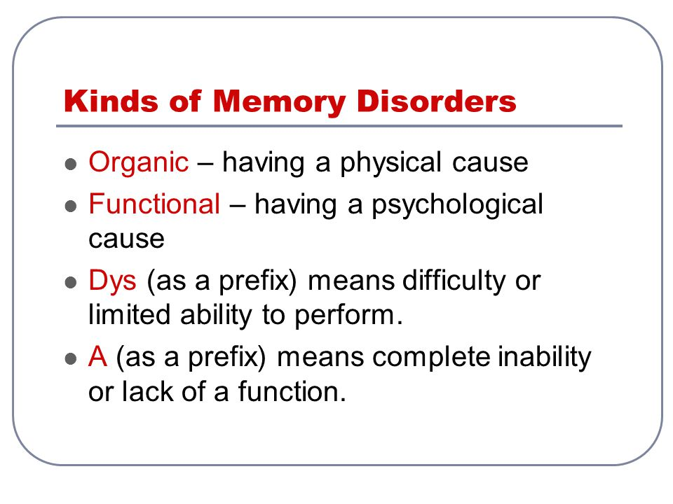 Kinds of Memory Disorders Organic – having a physical cause Functional – having a psychological cause Dys (as a prefix) means difficulty or limited ab