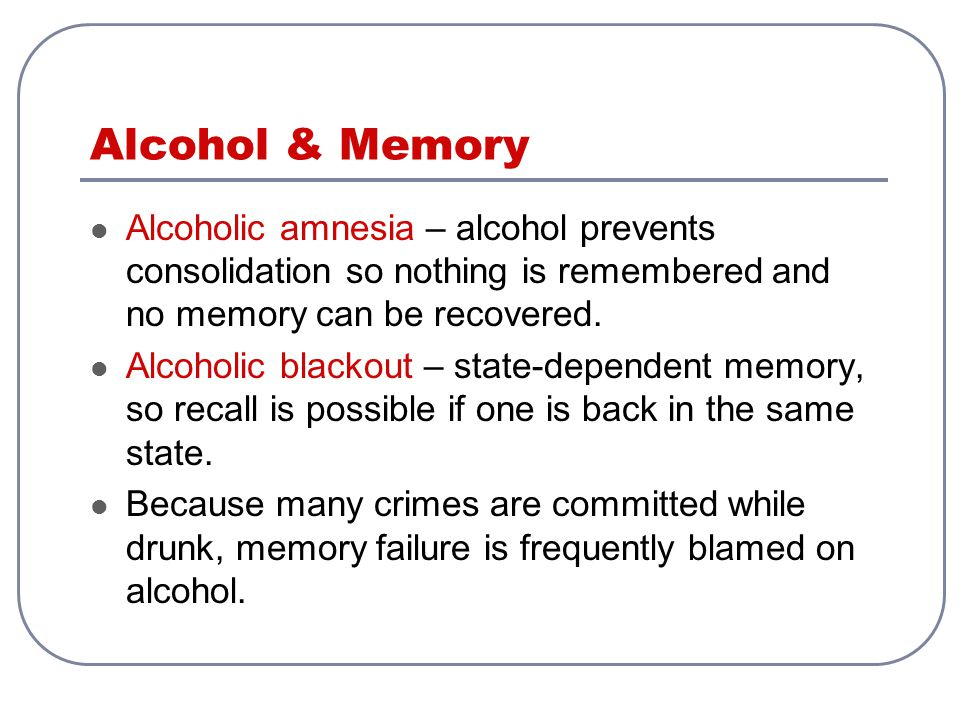 Alcohol & Memory Alcoholic amnesia – alcohol prevents consolidation so nothing is remembered and no memory can be recovered. Alcoholic blackout – stat