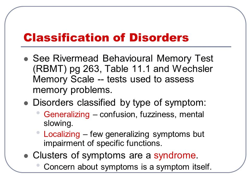 Classification of Disorders See Rivermead Behavioural Memory Test (RBMT) pg 263, Table 11.1 and Wechsler Memory Scale -- tests used to assess memory p