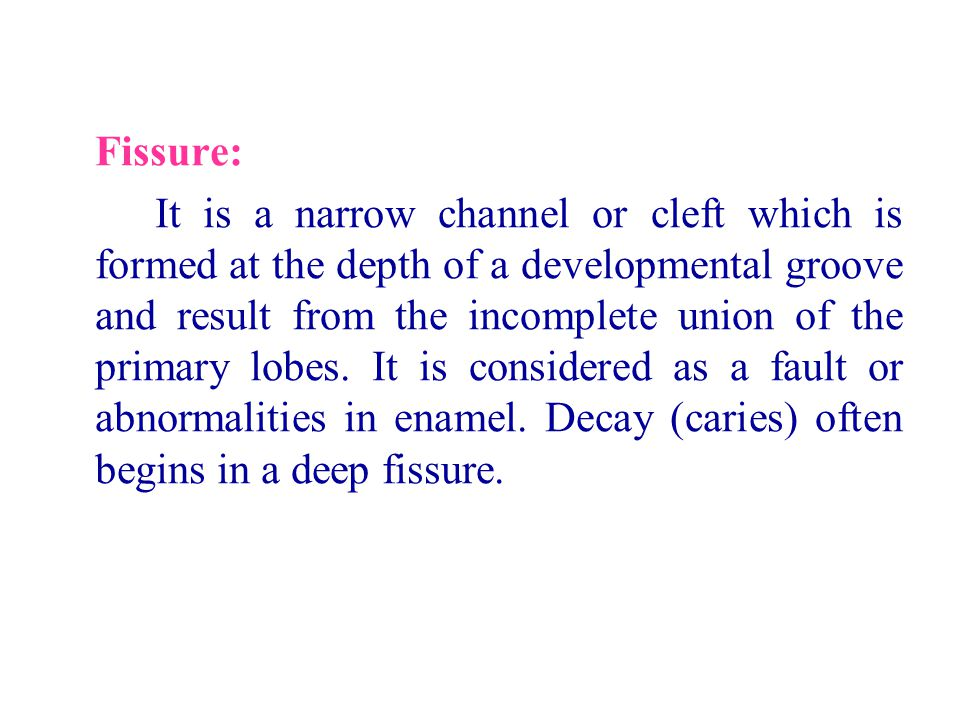 Fissure: It is a narrow channel or cleft which is formed at the depth of a developmental groove and result from the incomplete union of the primary lo