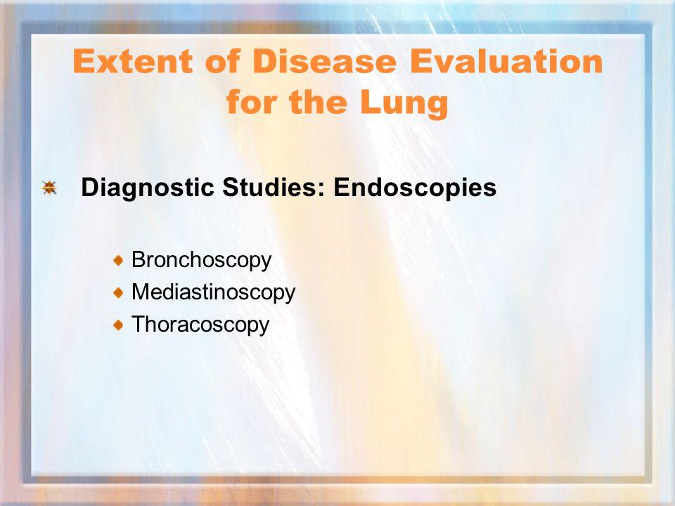 Extent of Disease Evaluation for the Lung Diagnostic Studies: Endoscopies Bronchoscopy Mediastinoscopy Thoracoscopy