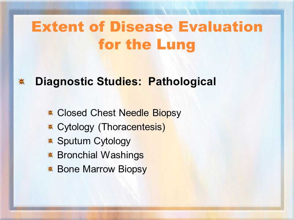 Extent of Disease Evaluation for the Lung Diagnostic Studies: Pathological Closed Chest Needle Biopsy Cytology (Thoracentesis) Sputum Cytology Bronchial Washings Bone Marrow Biopsy