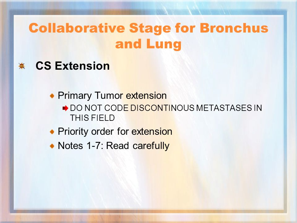 Collaborative Stage for Bronchus and Lung CS Extension Primary Tumor extension DO NOT CODE DISCONTINOUS METASTASES IN THIS FIELD Priority order for extension Notes 1-7: Read carefully