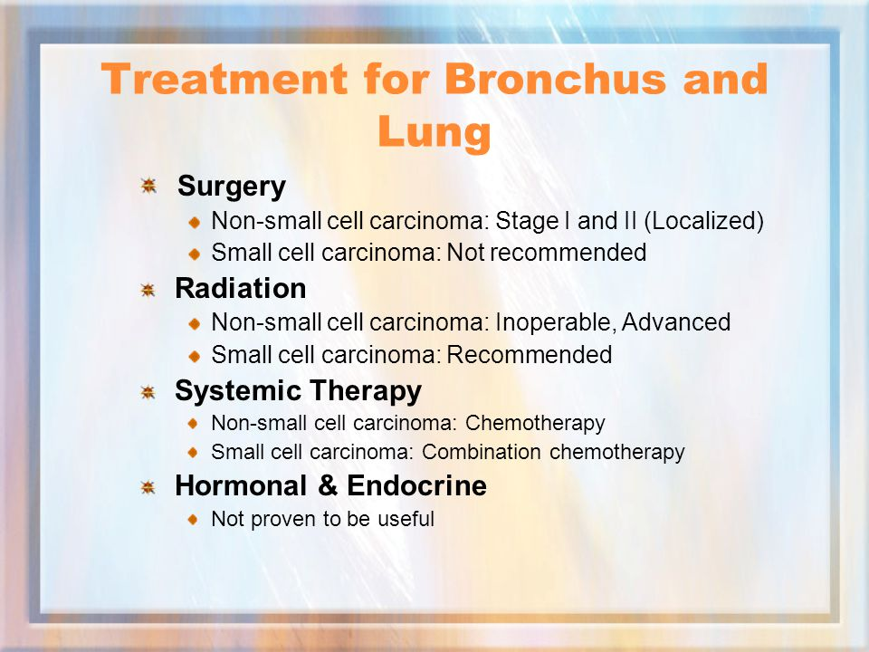 Treatment for Bronchus and Lung Surgery Non-small cell carcinoma: Stage I and II (Localized) Small cell carcinoma: Not recommended Radiation Non-small cell carcinoma: Inoperable, Advanced Small cell carcinoma: Recommended Systemic Therapy Non-small cell carcinoma: Chemotherapy Small cell carcinoma: Combination chemotherapy Hormonal & Endocrine Not proven to be useful