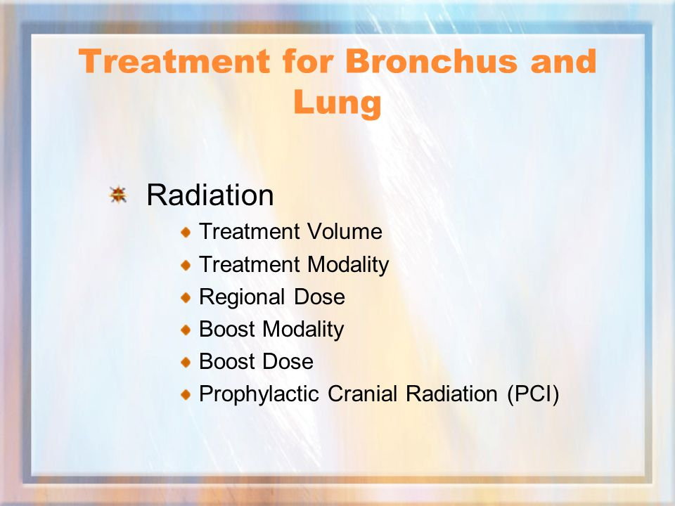 Treatment for Bronchus and Lung Radiation Treatment Volume Treatment Modality Regional Dose Boost Modality Boost Dose Prophylactic Cranial Radiation (PCI)