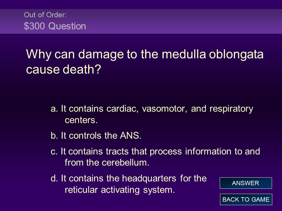 Out of Order: $300 Answer Why can damage to the medulla oblongata cause death.