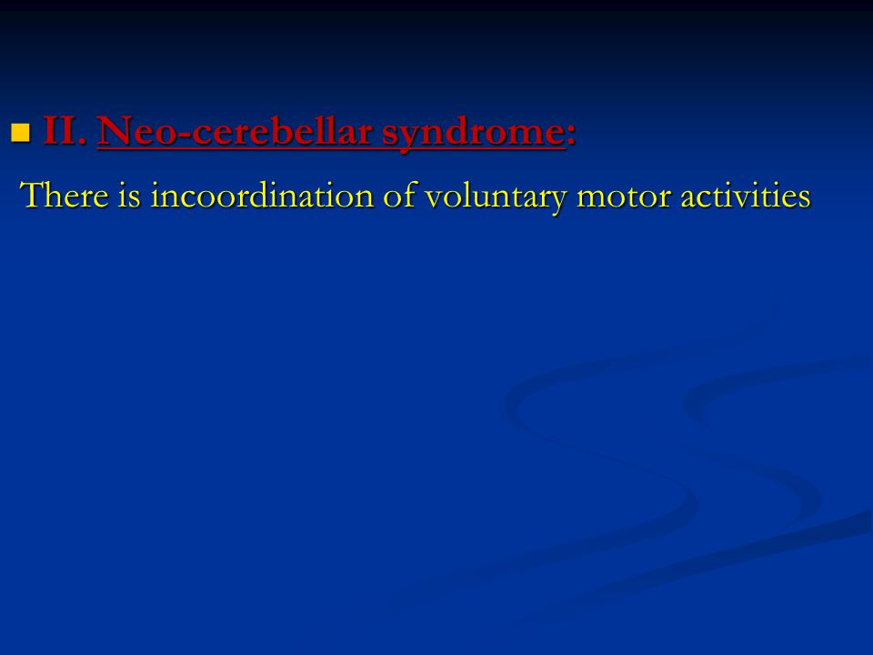 II.Neo-cerebellar syndrome: II.Neo-cerebellar syndrome: There is incoordination of voluntary motor activities There is incoordination of voluntary mot