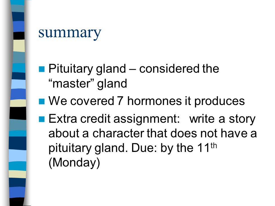 "summary Pituitary gland – considered the ""master"" gland We covered 7 hormones it produces Extra credit assignment: write a story about a character tha"