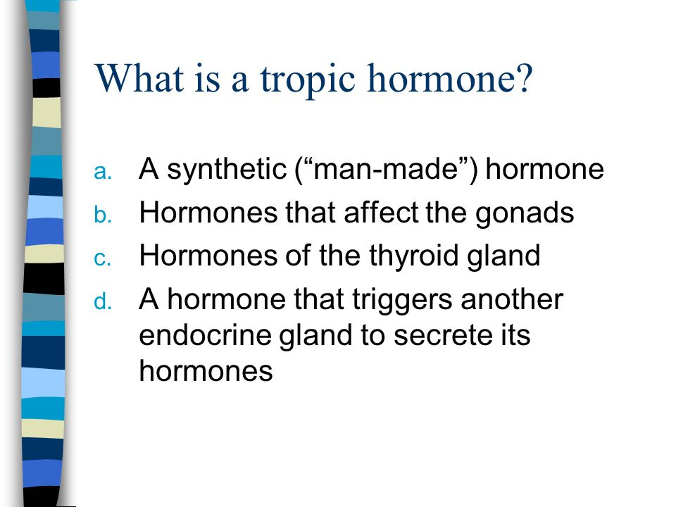 "What is a tropic hormone? a. A synthetic (""man-made"") hormone b. Hormones that affect the gonads c. Hormones of the thyroid gland d. A hormone that tr"