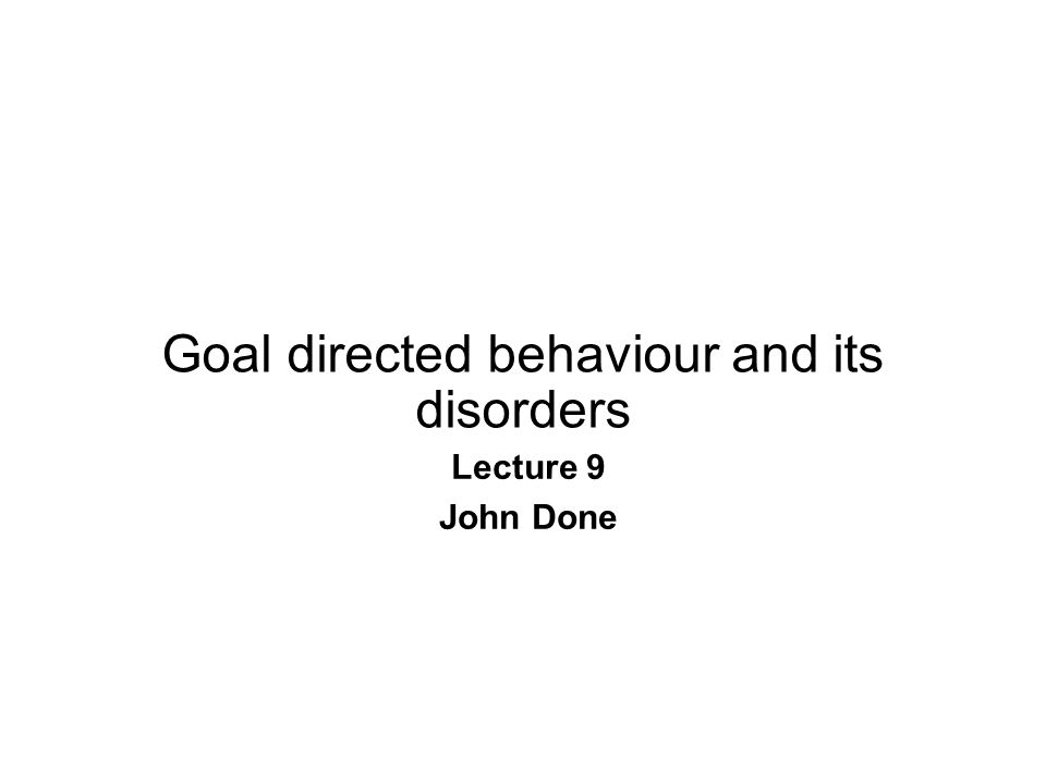 Goal directed behaviour and its disorders Lecture 9 John Done