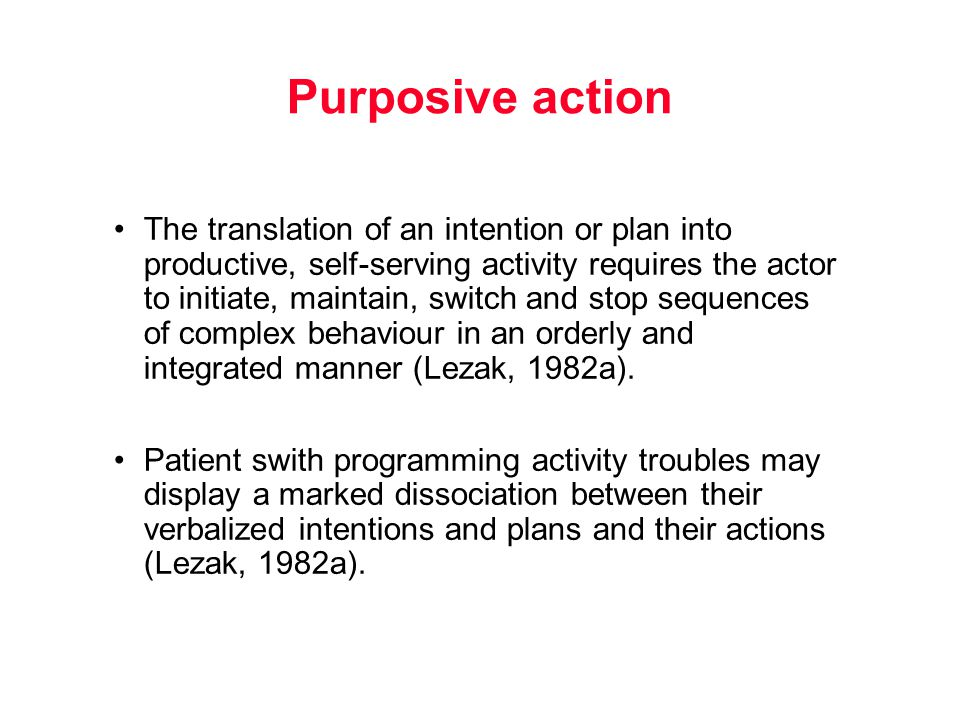 Purposive action The translation of an intention or plan into productive, self-serving activity requires the actor to initiate, maintain, switch and stop sequences of complex behaviour in an orderly and integrated manner (Lezak, 1982a).