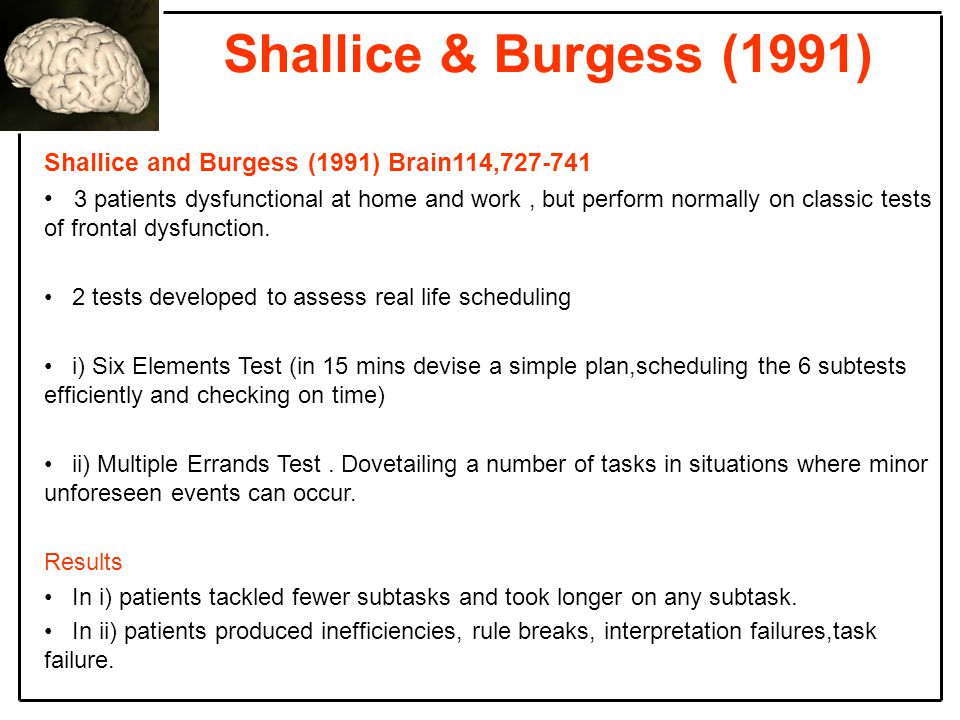 Shallice & Burgess (1991) Shallice and Burgess (1991) Brain114,727-741 3 patients dysfunctional at home and work, but perform normally on classic tests of frontal dysfunction.