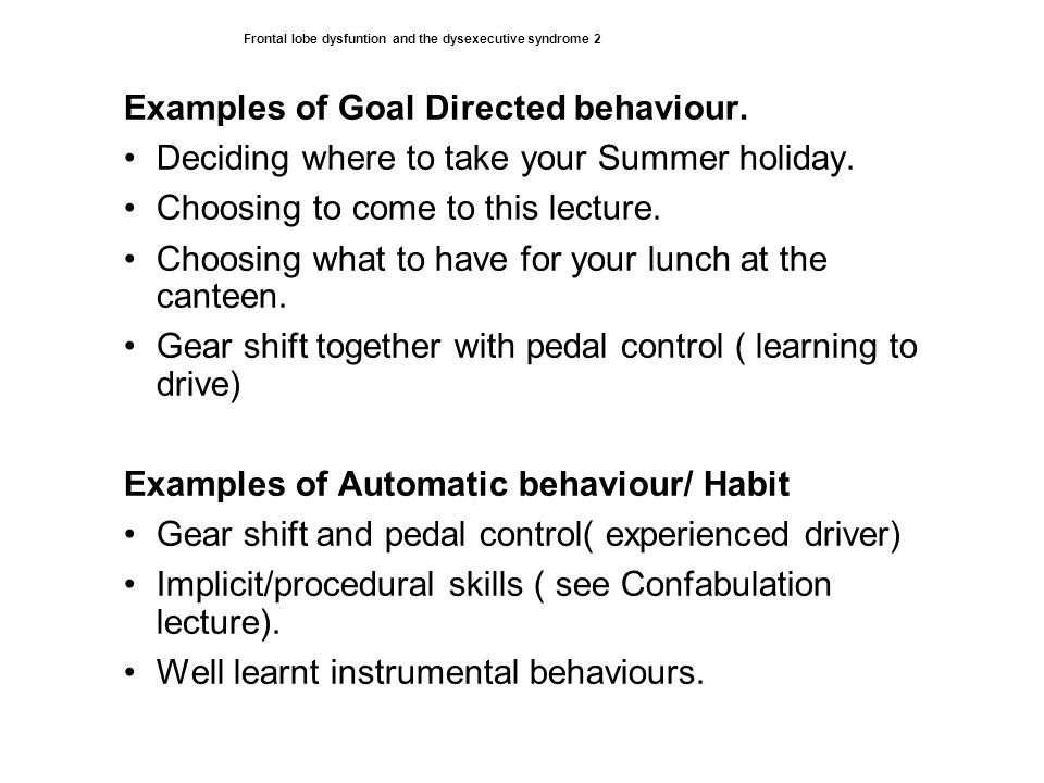 Frontal lobe dysfuntion and the dysexecutive syndrome 2 Examples of Goal Directed behaviour.