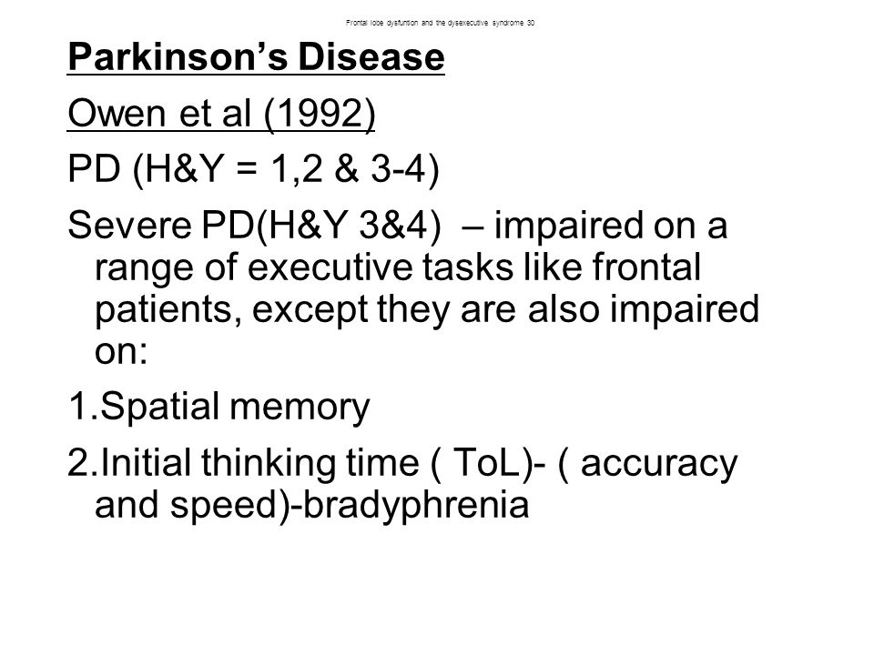 Parkinson's Disease Owen et al (1992) PD (H&Y = 1,2 & 3-4) Severe PD(H&Y 3&4) – impaired on a range of executive tasks like frontal patients, except they are also impaired on: 1.Spatial memory 2.Initial thinking time ( ToL)- ( accuracy and speed)-bradyphrenia Frontal lobe dysfuntion and the dysexecutive syndrome 30