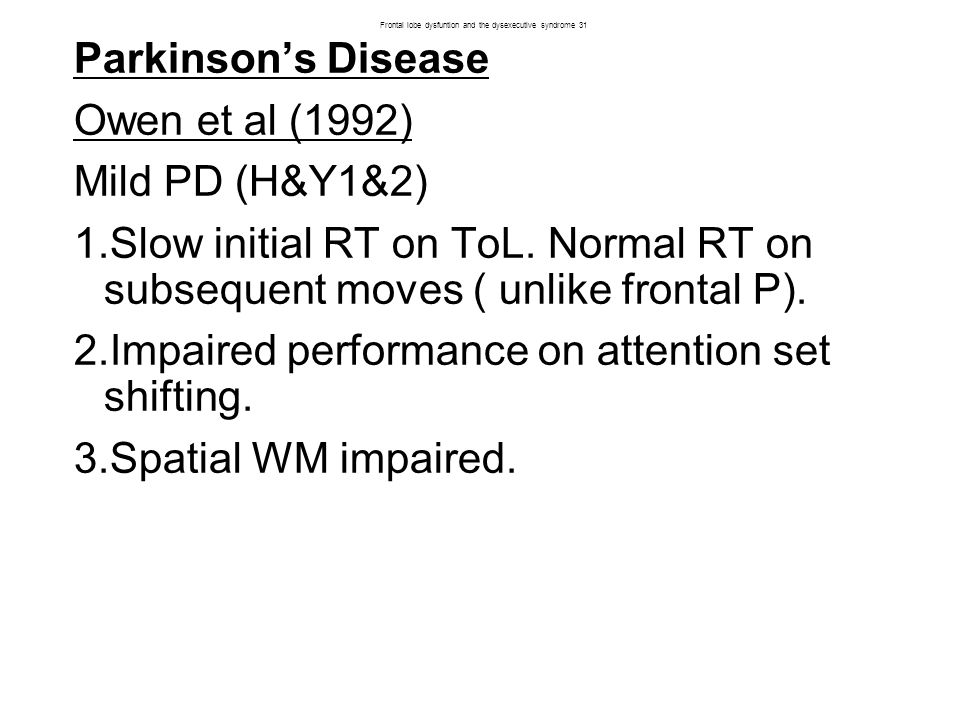 Parkinson's Disease Owen et al (1992) Mild PD (H&Y1&2) 1.Slow initial RT on ToL.