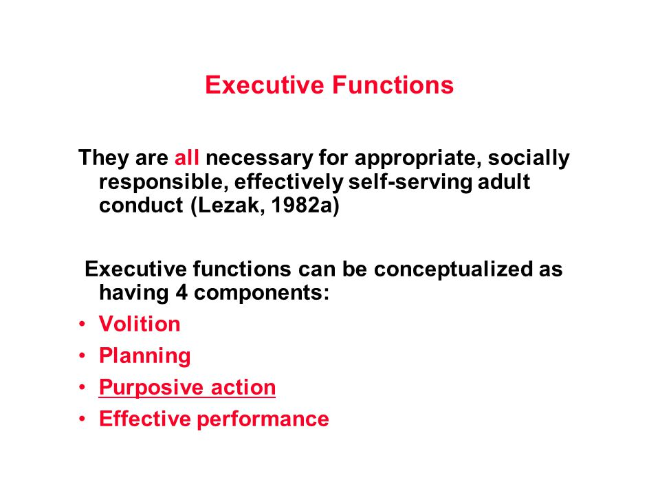 Executive Functions They are all necessary for appropriate, socially responsible, effectively self-serving adult conduct (Lezak, 1982a) Executive functions can be conceptualized as having 4 components: Volition Planning Purposive action Effective performance