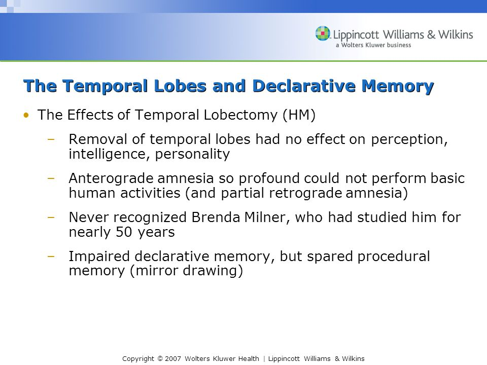 Copyright © 2007 Wolters Kluwer Health | Lippincott Williams & Wilkins The Temporal Lobes and Declarative Memory The Effects of Temporal Lobectomy (HM) –Removal of temporal lobes had no effect on perception, intelligence, personality –Anterograde amnesia so profound could not perform basic human activities (and partial retrograde amnesia) –Never recognized Brenda Milner, who had studied him for nearly 50 years –Impaired declarative memory, but spared procedural memory (mirror drawing)