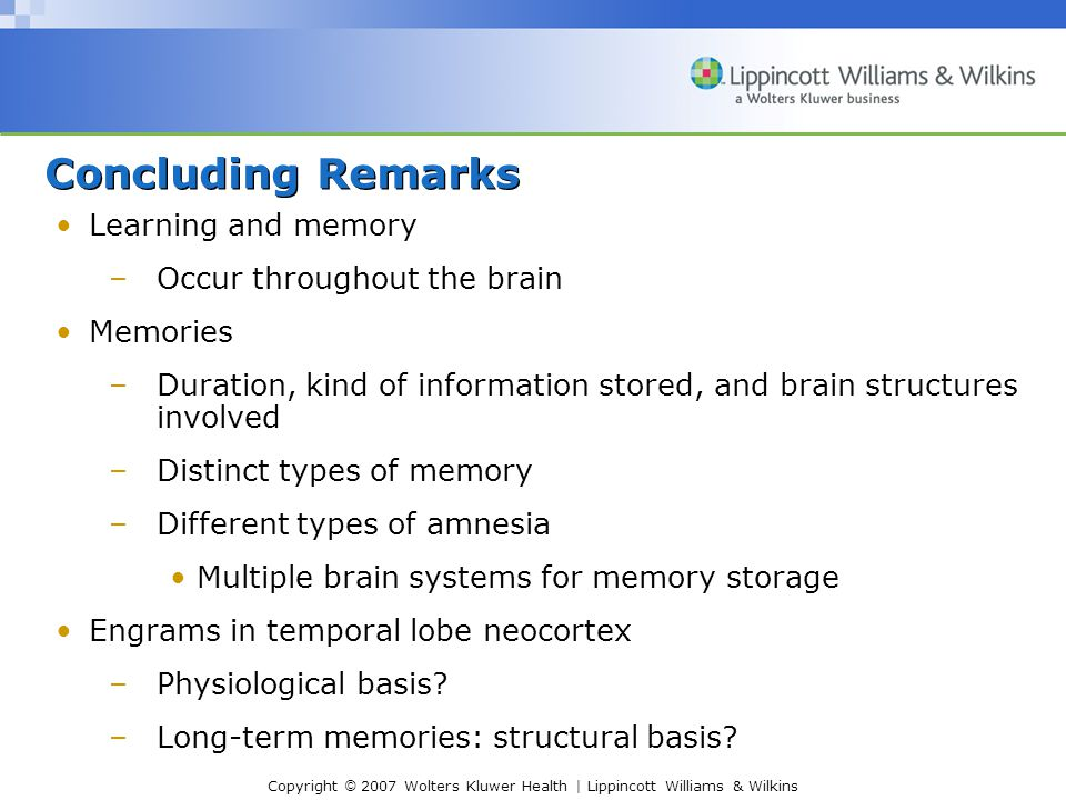 Copyright © 2007 Wolters Kluwer Health | Lippincott Williams & Wilkins Concluding Remarks Learning and memory –Occur throughout the brain Memories –Duration, kind of information stored, and brain structures involved –Distinct types of memory –Different types of amnesia Multiple brain systems for memory storage Engrams in temporal lobe neocortex –Physiological basis.