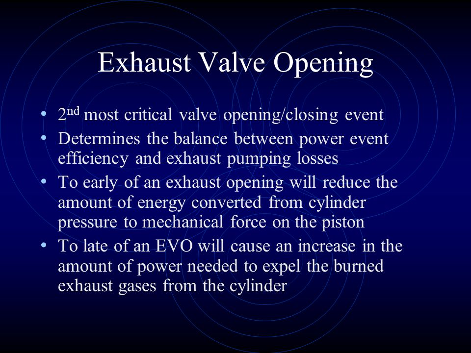 Exhaust Valve Opening 2 nd most critical valve opening/closing event Determines the balance between power event efficiency and exhaust pumping losses