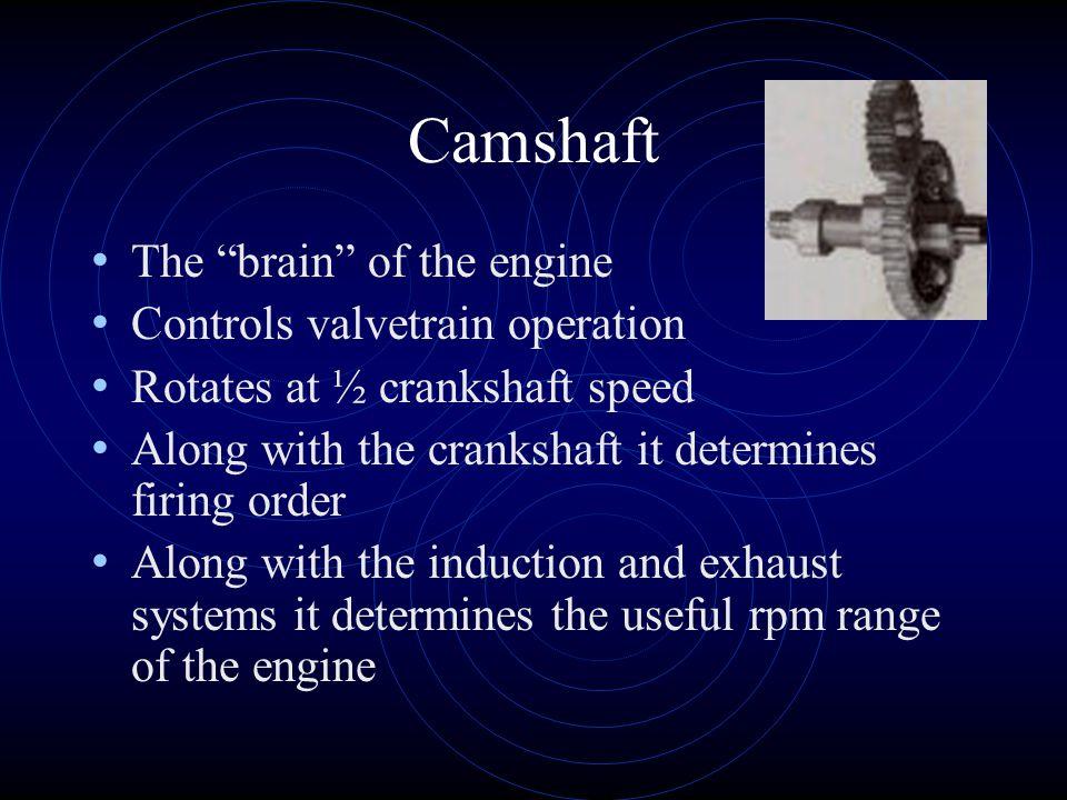 "Camshaft The ""brain"" of the engine Controls valvetrain operation Rotates at ½ crankshaft speed Along with the crankshaft it determines firing order Al"