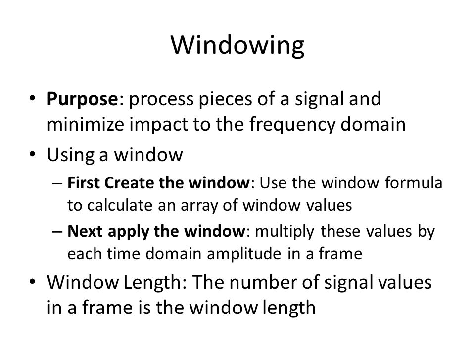 Example: Hamming Window Create Window double[] window = new double[windowSize]; double c = 2*Math.PI / (windowSize - 1); for (int h=0; h<windowSize; h++) window[h] = 0.54 - 0.46*Math.cos(c*h); Apply window for(int i=0; i<window.length; i++) frame[i]=frame[i]*window[i]; Note: Time domain multiplication is frequency domain convolution.