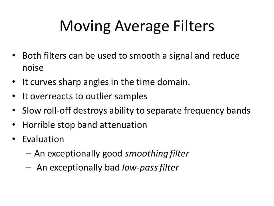 Moving Average Filter FIR version: Y n = 1/M ∑ i=0, M-1 x n-I Slower than the IIR version IIR version: y n = y n-1 + (x n – x n-M )/M Propagates rounding errors Example: {1,2,3,4,5,4,3,2,1,2,3,4,5}; M = 4 – Starting filtered values: {¼, ¾, 1 ½, 2 ½, … } – Next value using the FIR version: Y 4 = ¼(5+4+3+2) = 3 ½ – Next value using the IIR version: y 4 = 2 ½ + (5 – 1)/4 = 3 ½ – Not appropriate for speech because: – Blurs transitions between voiced/unvoiced sounds – Negatively impacts the frequency domain