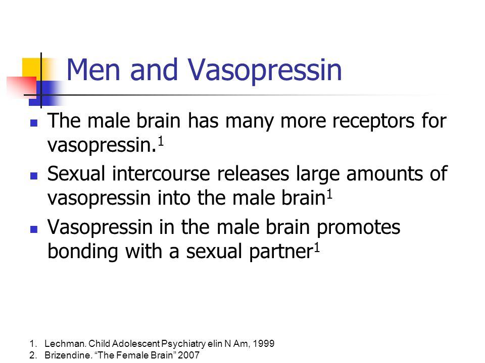 "1.Lechman. Child Adolescent Psychiatry elin N Am, 1999 2.Brizendine. ""The Female Brain"" 2007 Men and Vasopressin The male brain has many more receptor"