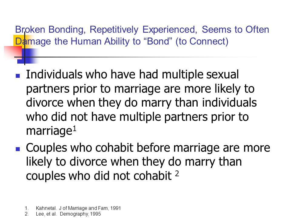 Individuals who have had multiple sexual partners prior to marriage are more likely to divorce when they do marry than individuals who did not have multiple partners prior to marriage 1 Couples who cohabit before marriage are more likely to divorce when they do marry than couples who did not cohabit 2 1.Kahnetal.