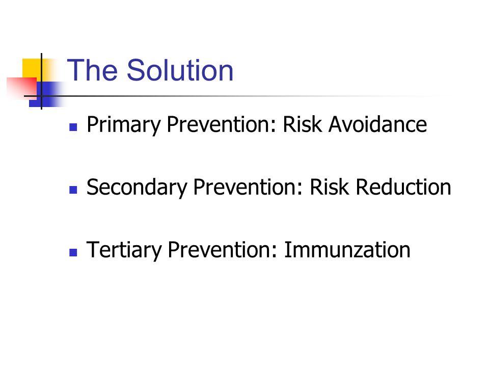 The Solution Primary Prevention: Risk Avoidance Secondary Prevention: Risk Reduction Tertiary Prevention: Immunzation
