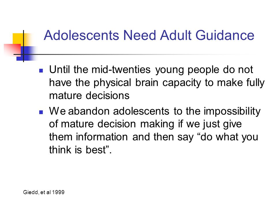 Adolescents Need Adult Guidance Until the mid-twenties young people do not have the physical brain capacity to make fully mature decisions We abandon adolescents to the impossibility of mature decision making if we just give them information and then say do what you think is best .