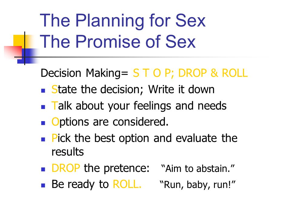 The Planning for Sex The Promise of Sex Decision Making= S T O P; DROP & ROLL State the decision; Write it down Talk about your feelings and needs Options are considered.