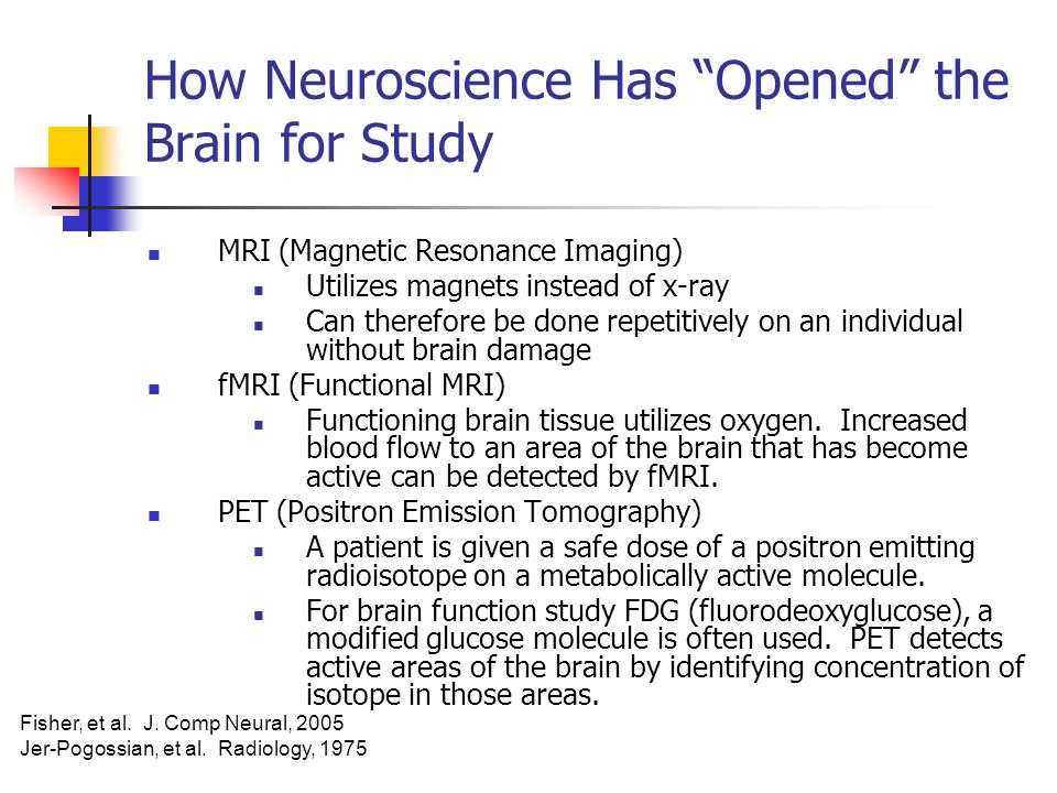 How Neuroscience Has Opened the Brain for Study MRI (Magnetic Resonance Imaging) Utilizes magnets instead of x-ray Can therefore be done repetitively on an individual without brain damage fMRI (Functional MRI) Functioning brain tissue utilizes oxygen.