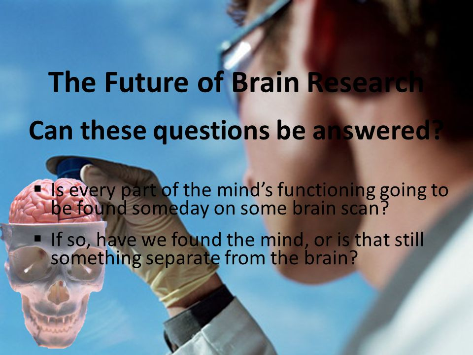 The Future of Brain Research Can these questions be answered.