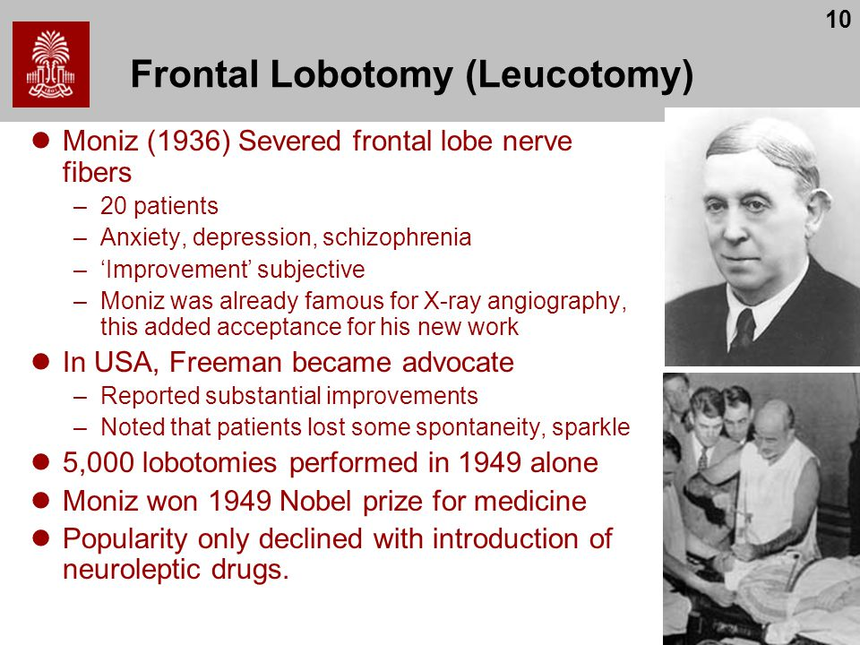 10 Frontal Lobotomy (Leucotomy) Moniz (1936) Severed frontal lobe nerve fibers –20 patients –Anxiety, depression, schizophrenia –'Improvement' subjective –Moniz was already famous for X-ray angiography, this added acceptance for his new work In USA, Freeman became advocate –Reported substantial improvements –Noted that patients lost some spontaneity, sparkle 5,000 lobotomies performed in 1949 alone Moniz won 1949 Nobel prize for medicine Popularity only declined with introduction of neuroleptic drugs.